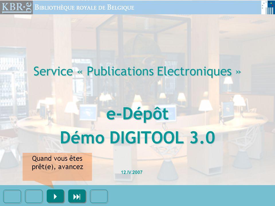 Service « Publications Electroniques » e-Dépôt Démo DIGITOOL 3.0     12.IV.2007 Quand vous êtes prêt(e), avancez