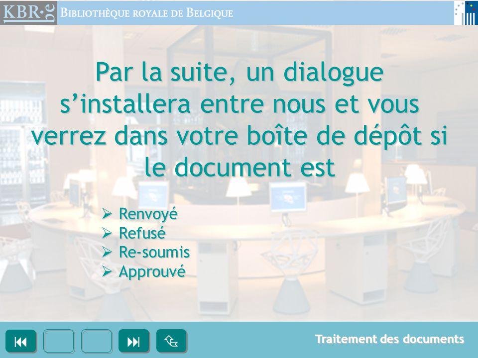Par la suite, un dialogue s'installera entre nous et vous verrez dans votre boîte de dépôt si le document est  Renvoyé  Refusé  Re-soumis  Approuvé       Traitement des documents