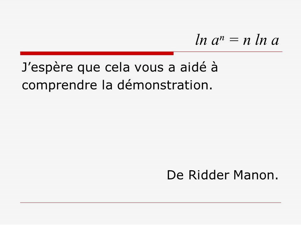 ln aⁿ = n ln a J'espère que cela vous a aidé à comprendre la démonstration. De Ridder Manon.