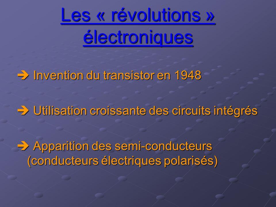 Les « révolutions » électroniques  Invention du transistor en 1948  Utilisation croissante des circuits intégrés  Apparition des semi-conducteurs (