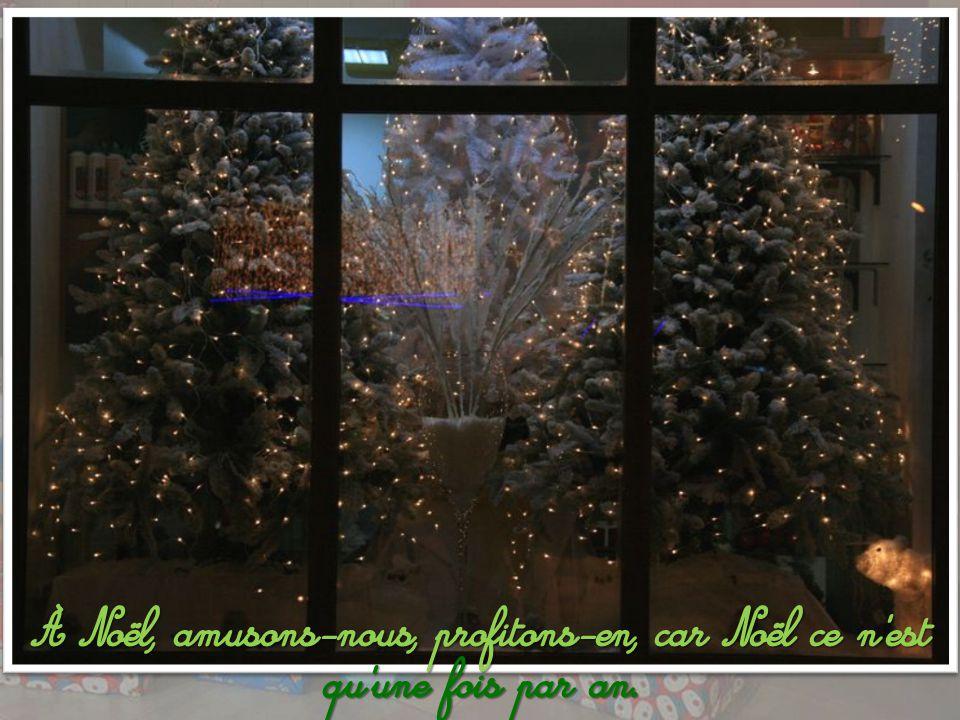 À Noël, amusons-nous, profitons-en, car Noël ce n est qu une fois par an.