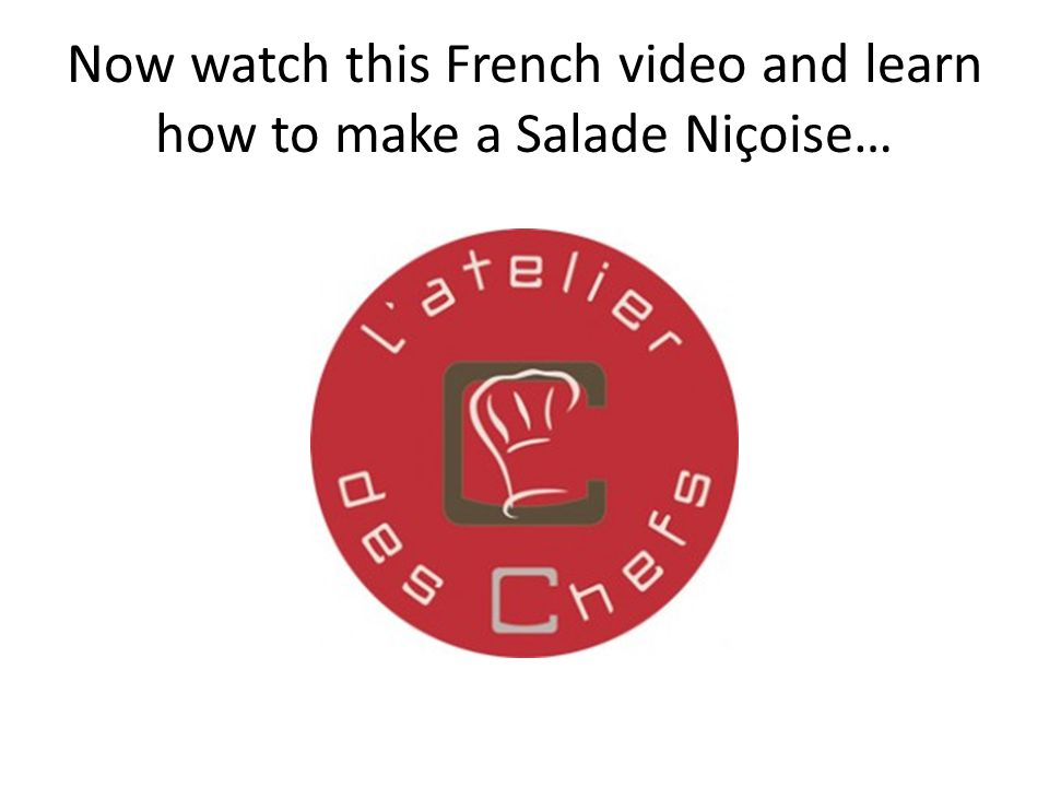 Now watch this French video and learn how to make a Salade Niçoise…