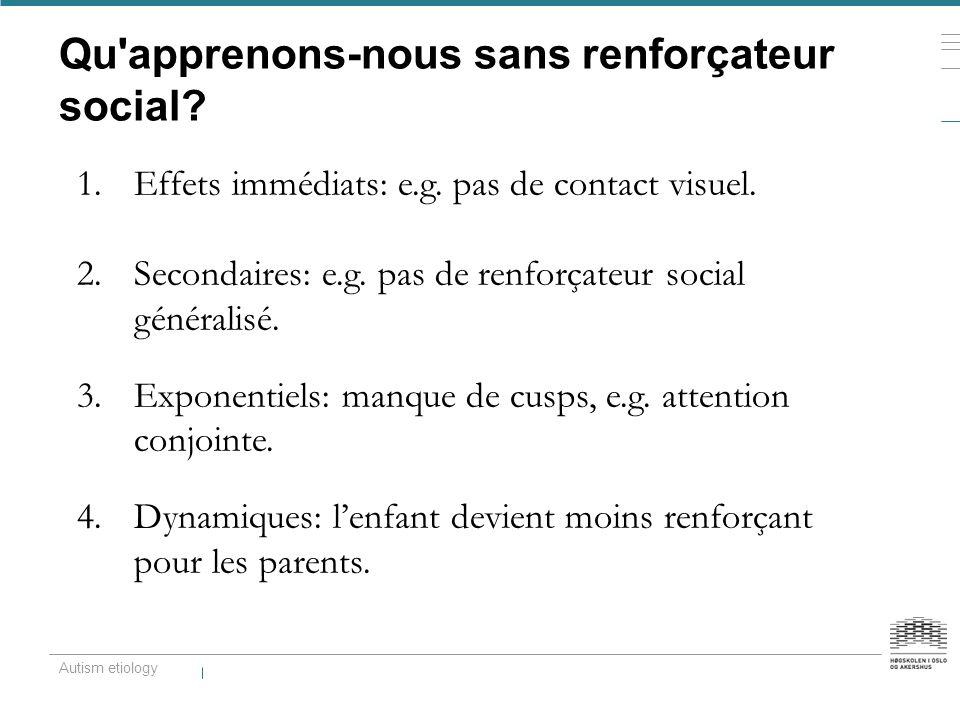 Qu'apprenons-nous sans renforçateur social? 1.Effets immédiats: e.g. pas de contact visuel. 2.Secondaires: e.g. pas de renforçateur social généralisé.