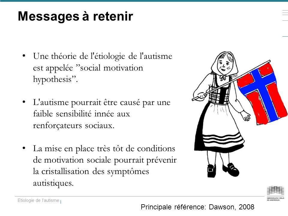 """Messages à retenir Etiologie de l'autisme Principale référence: Dawson, 2008 Une théorie de l'étiologie de l'autisme est appelée """"social motivation hy"""
