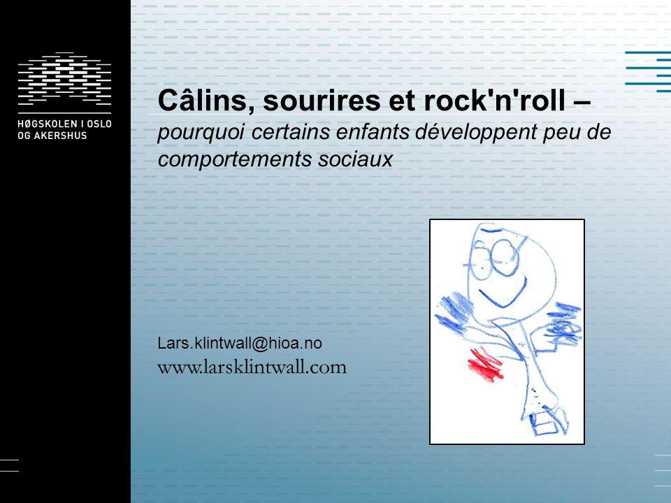 Câlins, sourires et rock'n'roll – pourquoi certains enfants développent peu de comportements sociaux Lars.klintwall@hioa.no www.larsklintwall.com