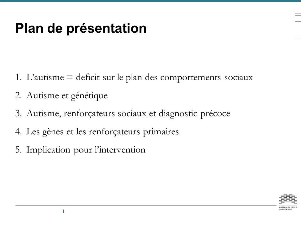 Plan de présentation 1.L'autisme = deficit sur le plan des comportements sociaux 2.Autisme et génétique 3.Autisme, renforçateurs sociaux et diagnostic