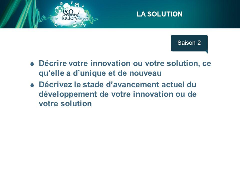 LA SOLUTION Saison 1  Décrire votre innovation ou votre solution, ce qu'elle a d'unique et de nouveau  Décrivez le stade d'avancement actuel du développement de votre innovation ou de votre solution Saison 2