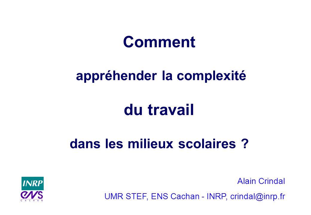 Alain Crindal UMR STEF, ENS Cachan - INRP, crindal@inrp.fr Comment appréhender la complexité du travail dans les milieux scolaires ?