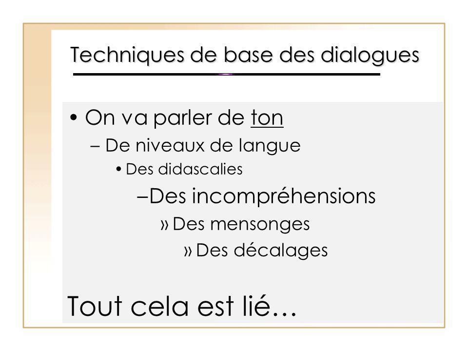 Techniques de base des dialogues On va parler de ton –De niveaux de langue Des didascalies –Des incompréhensions »Des mensonges »Des décalages Tout ce