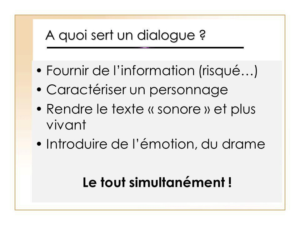A quoi sert un dialogue ? Fournir de l'information (risqué…) Caractériser un personnage Rendre le texte « sonore » et plus vivant Introduire de l'émot