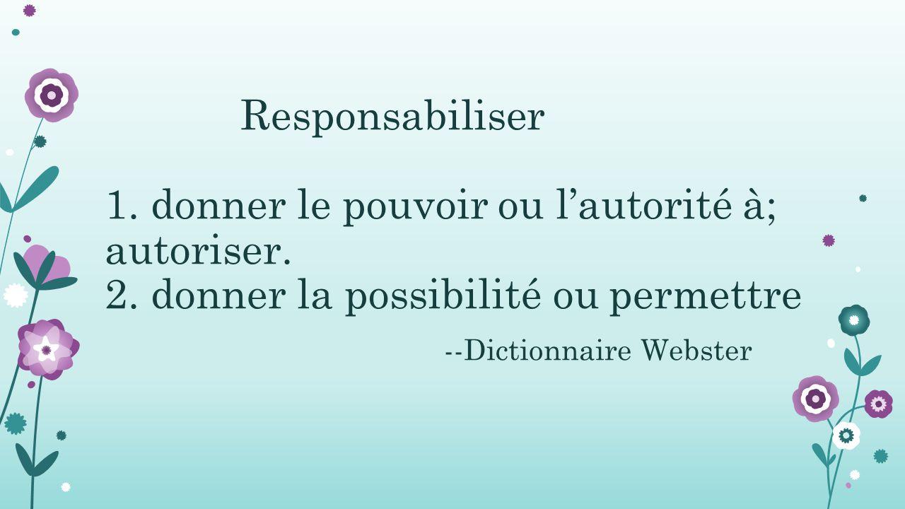 Responsabiliser 1. donner le pouvoir ou l'autorité à; autoriser. 2. donner la possibilité ou permettre --Dictionnaire Webster
