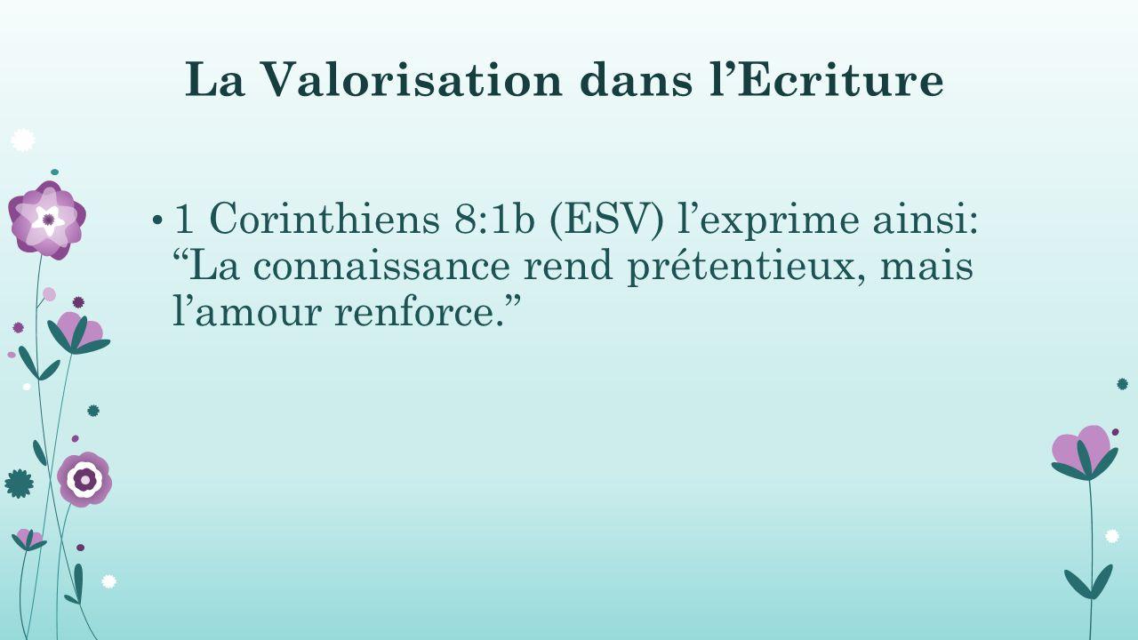 La Valorisation dans l'Ecriture 1 Corinthiens 8:1b (ESV) l'exprime ainsi: La connaissance rend prétentieux, mais l'amour renforce.