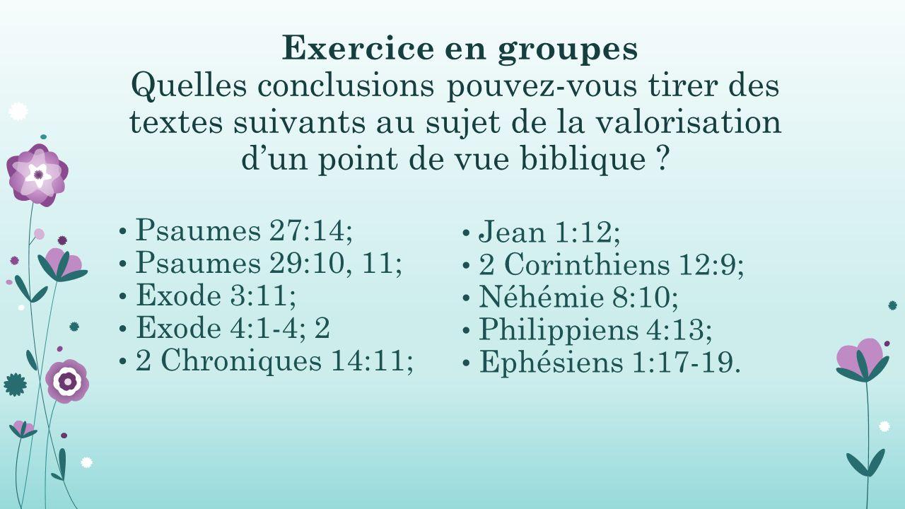 Exercice en groupes Quelles conclusions pouvez-vous tirer des textes suivants au sujet de la valorisation d'un point de vue biblique ? Psaumes 27:14;