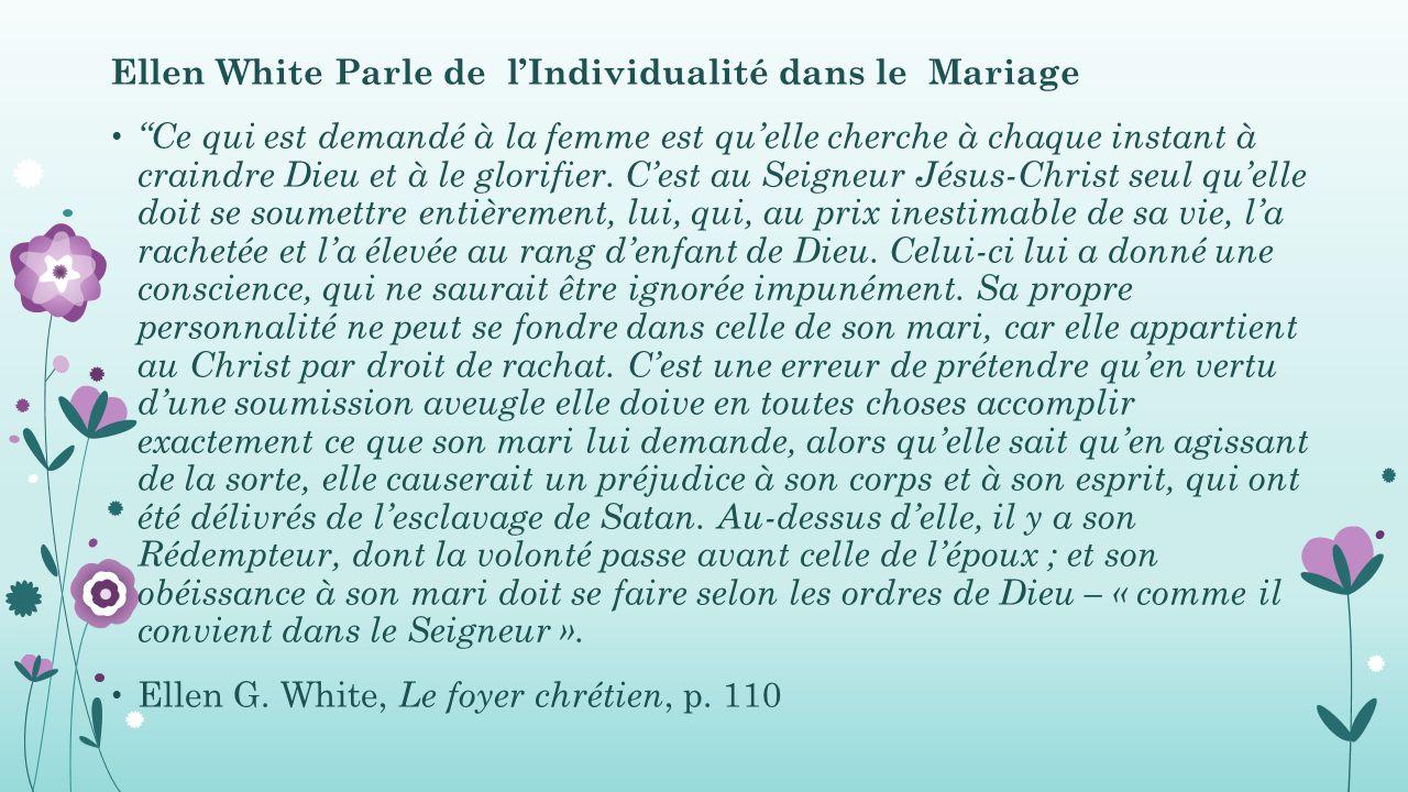 Ellen White Parle de l'Individualité dans le Mariage Ce qui est demandé à la femme est qu'elle cherche à chaque instant à craindre Dieu et à le glorifier.
