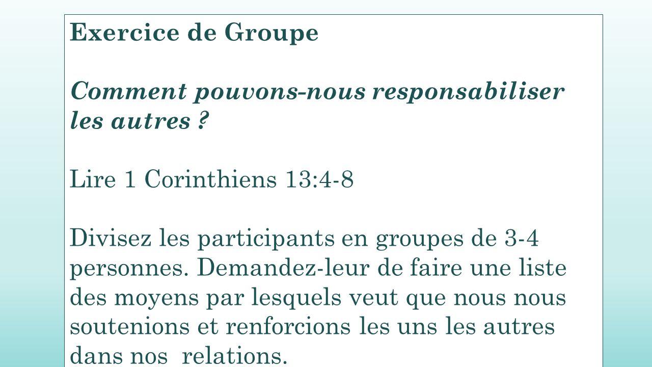 Exercice de Groupe Comment pouvons-nous responsabiliser les autres ? Lire 1 Corinthiens 13:4-8 Divisez les participants en groupes de 3-4 personnes. D