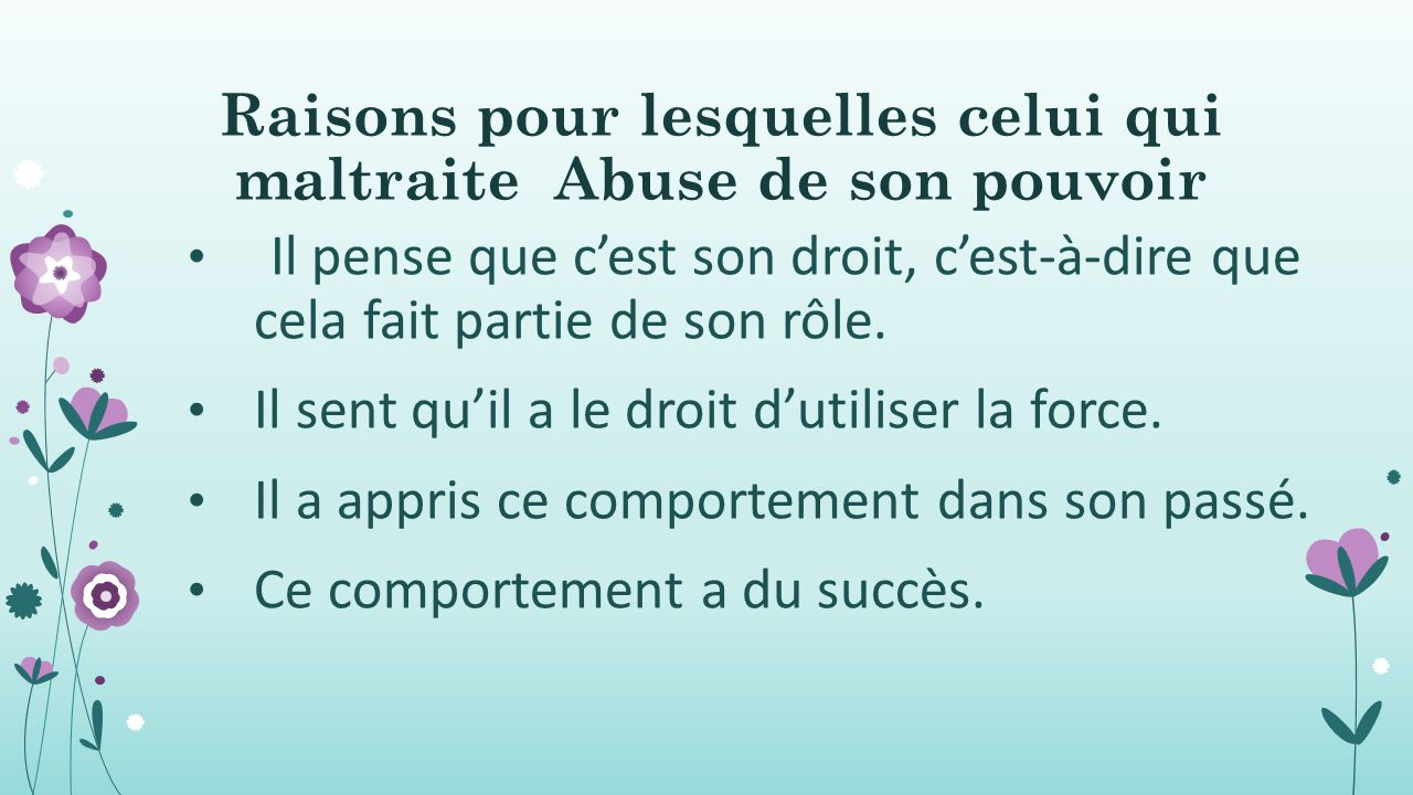 Raisons pour lesquelles celui qui maltraite Abuse de son pouvoir Il pense que c'est son droit, c'est-à-dire que cela fait partie de son rôle. Il sent