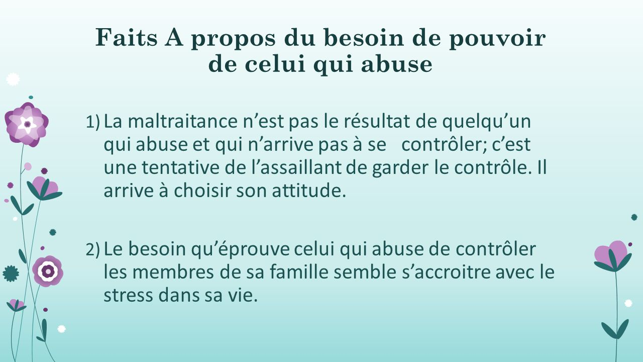 Faits A propos du besoin de pouvoir de celui qui abuse 1) La maltraitance n'est pas le résultat de quelqu'un qui abuse et qui n'arrive pas à se contrôler; c'est une tentative de l'assaillant de garder le contrôle.