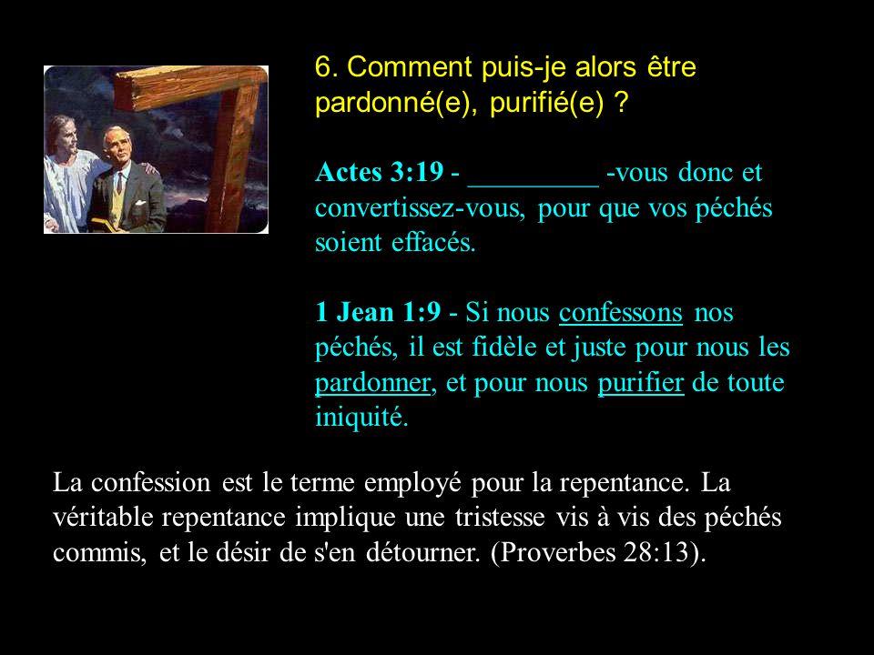 6. Comment puis-je alors être pardonné(e), purifié(e) ? Actes 3:19 - _________ -vous donc et convertissez-vous, pour que vos péchés soient effacés. 1