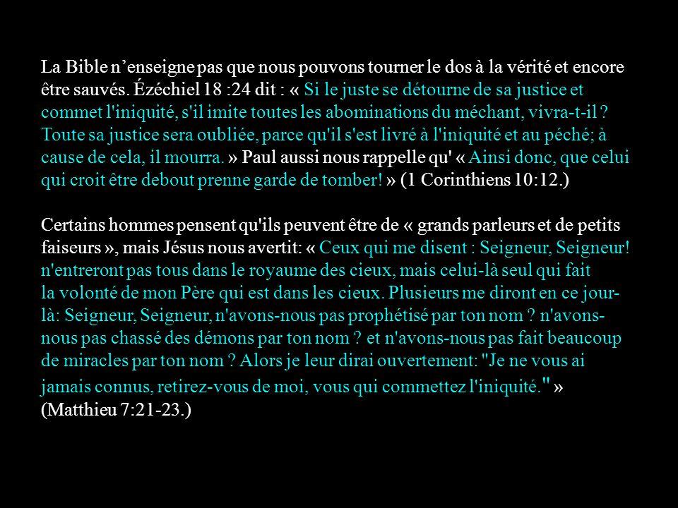 La Bible n'enseigne pas que nous pouvons tourner le dos à la vérité et encore être sauvés. Ézéchiel 18 :24 dit : « Si le juste se détourne de sa justi