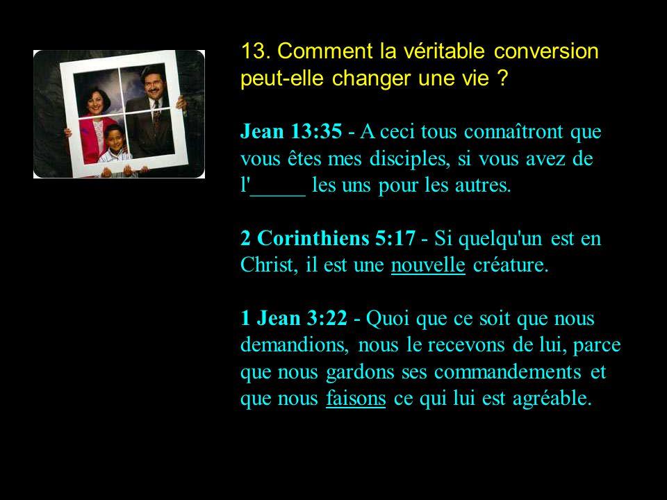 13. Comment la véritable conversion peut-elle changer une vie ? Jean 13:35 - A ceci tous connaîtront que vous êtes mes disciples, si vous avez de l'__