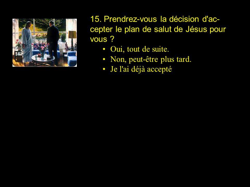 15. Prendrez-vous la décision d'ac- cepter le plan de salut de Jésus pour vous ? Oui, tout de suite. Non, peut-être plus tard. Je l'ai déjà accepté
