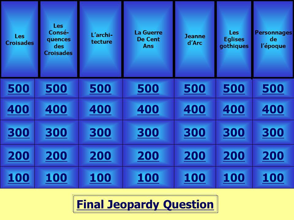 Final Jeopardy Question Les Croisades Les Consé- quences des Croisades 500 Les Eglises gothiques La Guerre De Cent Ans Jeanne d'Arc 100 200 300 400 50