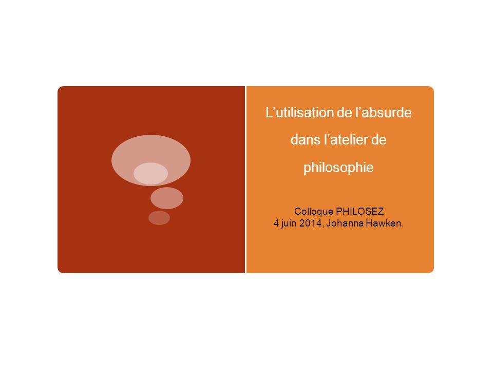 L'utilisation de l'absurde dans l'atelier de philosophie Colloque PHILOSEZ 4 juin 2014, Johanna Hawken.