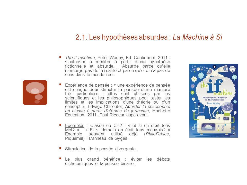 2.1. Les hypothèses absurdes : La Machine à Si  The If machine, Peter Worley, Ed. Continuum, 2011 : s'autoriser à méditer à partir d'une hypothèse fi