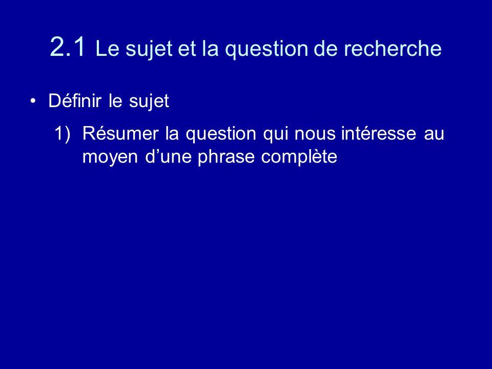 2.1 Le sujet et la question de recherche Définir le sujet 1)Résumer la question qui nous intéresse au moyen d'une phrase complète