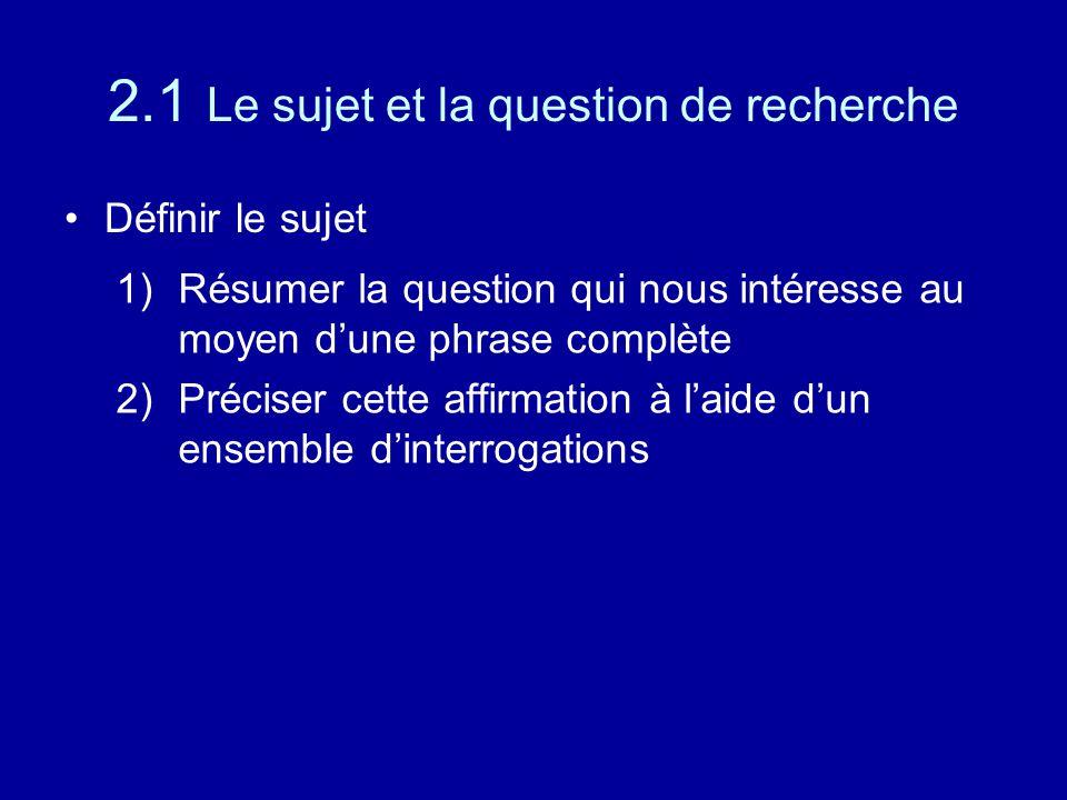 2.1 Le sujet et la question de recherche Définir le sujet 1)Résumer la question qui nous intéresse au moyen d'une phrase complète 2)Préciser cette affirmation à l'aide d'un ensemble d'interrogations