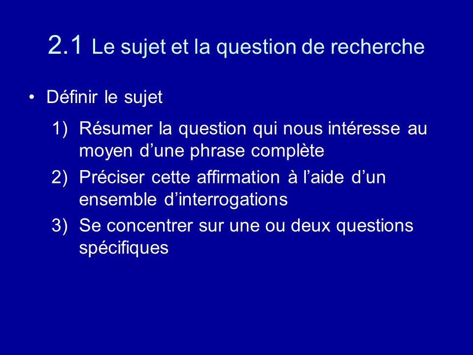 2.1 Le sujet et la question de recherche Définir le sujet 1)Résumer la question qui nous intéresse au moyen d'une phrase complète 2)Préciser cette affirmation à l'aide d'un ensemble d'interrogations 3)Se concentrer sur une ou deux questions spécifiques