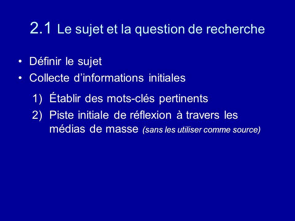 2.1 Le sujet et la question de recherche Définir le sujet Collecte d'informations initiales 1)Établir des mots-clés pertinents 2)Piste initiale de réflexion à travers les médias de masse (sans les utiliser comme source)