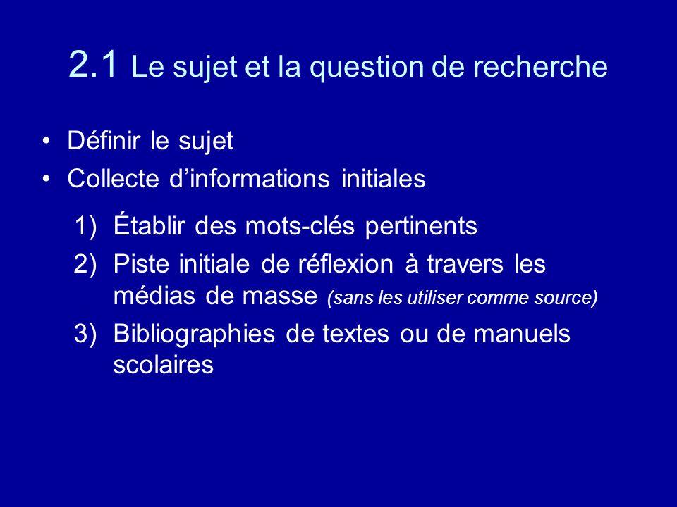 2.1 Le sujet et la question de recherche Définir le sujet Collecte d'informations initiales 1)Établir des mots-clés pertinents 2)Piste initiale de réflexion à travers les médias de masse (sans les utiliser comme source) 3)Bibliographies de textes ou de manuels scolaires