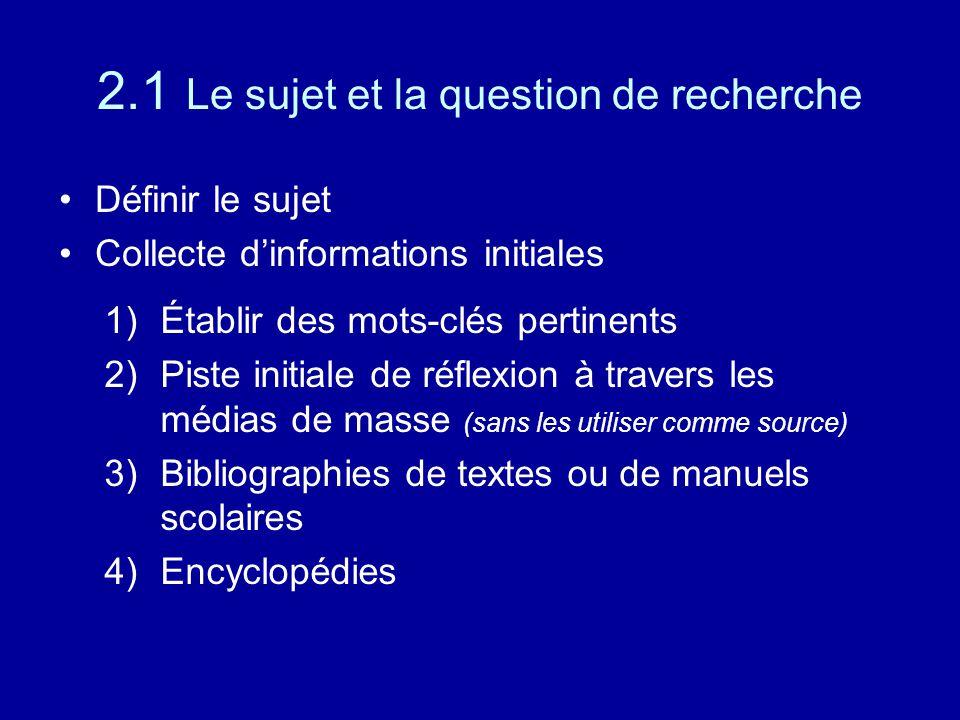2.1 Le sujet et la question de recherche Définir le sujet Collecte d'informations initiales 1)Établir des mots-clés pertinents 2)Piste initiale de réflexion à travers les médias de masse (sans les utiliser comme source) 3)Bibliographies de textes ou de manuels scolaires 4)Encyclopédies