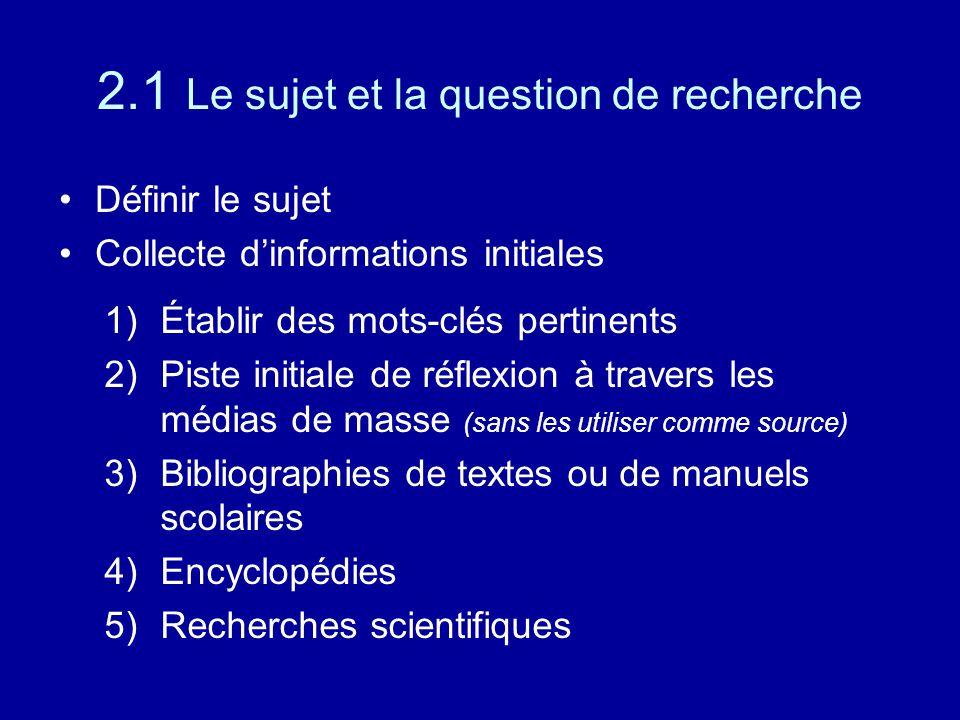 2.1 Le sujet et la question de recherche Définir le sujet Collecte d'informations initiales 1)Établir des mots-clés pertinents 2)Piste initiale de réflexion à travers les médias de masse (sans les utiliser comme source) 3)Bibliographies de textes ou de manuels scolaires 4)Encyclopédies 5)Recherches scientifiques