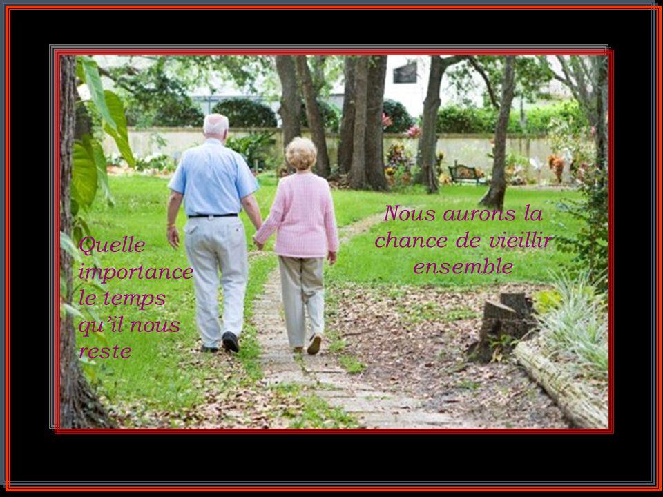 Nous aurons la chance de vieillir ensemble Quelle importance le temps qu'il nous reste