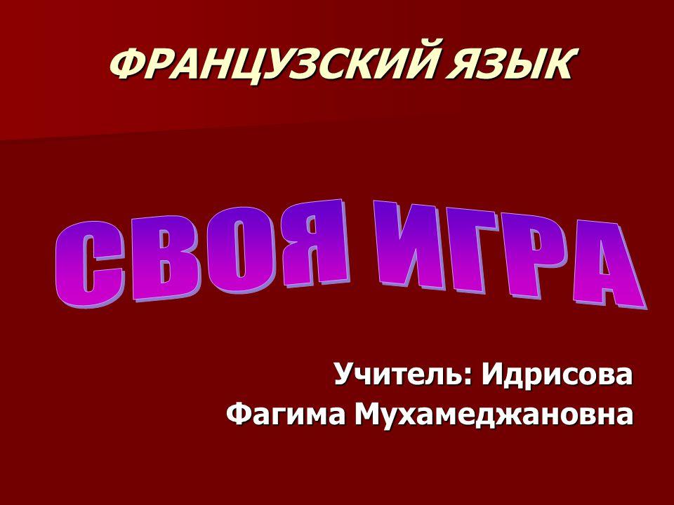ФРАНЦУЗСКИЙ ЯЗЫК Учитель: Идрисова Фагима Мухамеджановна