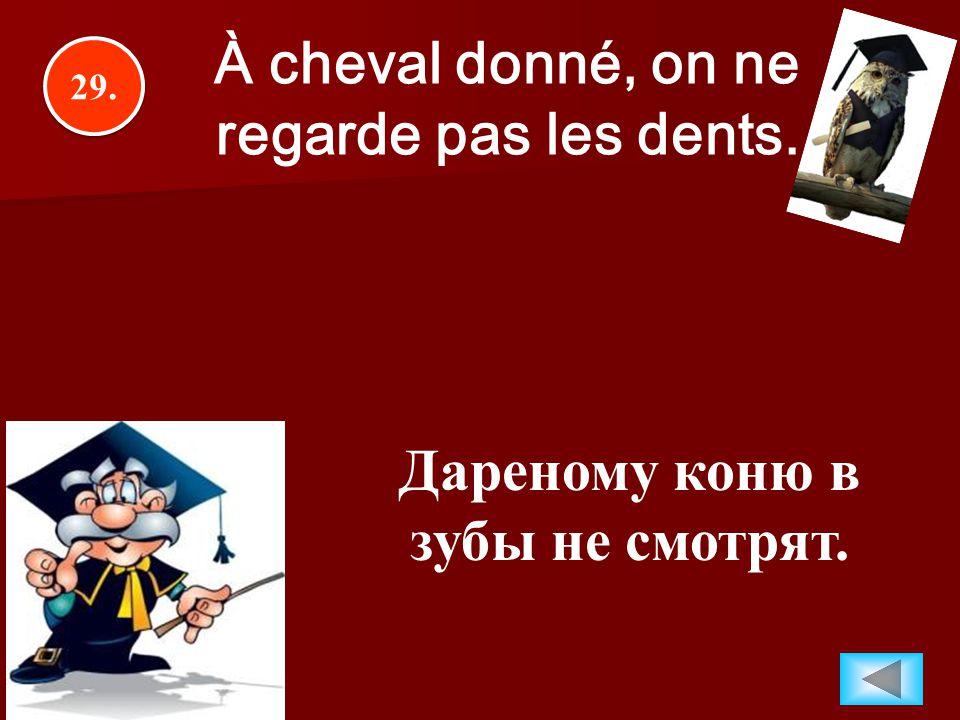 29. À cheval donné, on ne regarde pas les dents. Дареному коню в зубы не смотрят.