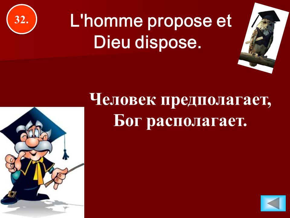 32. L'homme propose et Dieu dispose. Человек предполагает, Бог располагает.