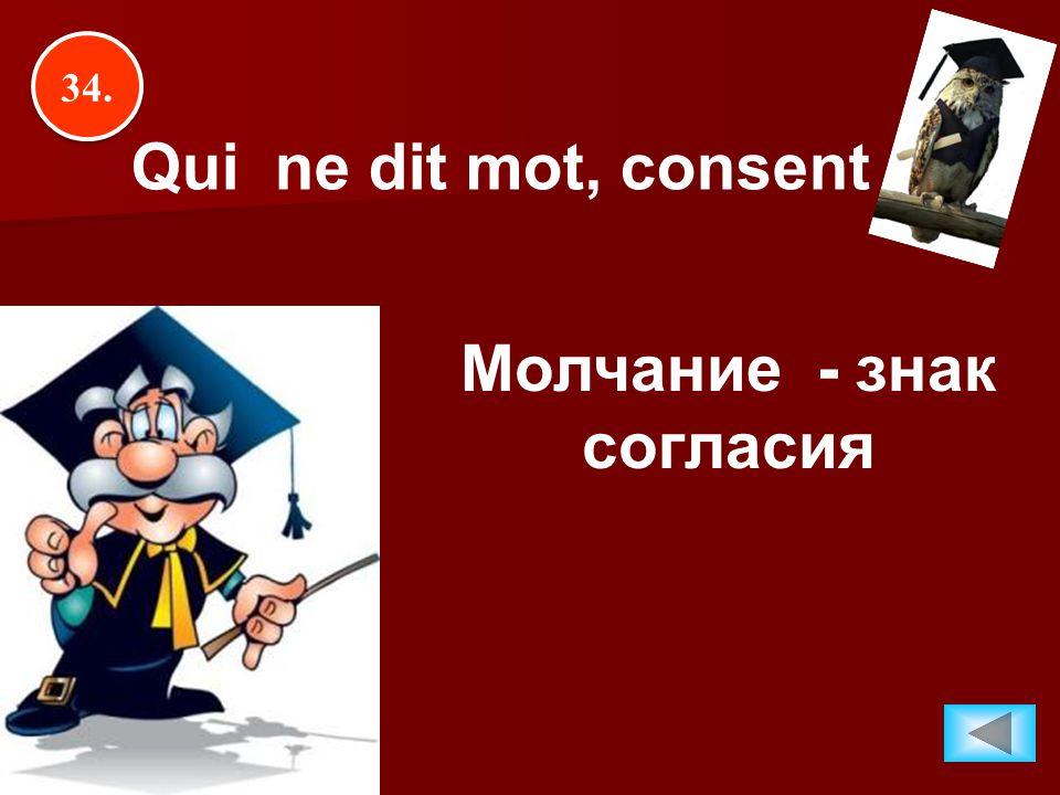 34. Qui ne dit mot, consent Молчание - знак согласия
