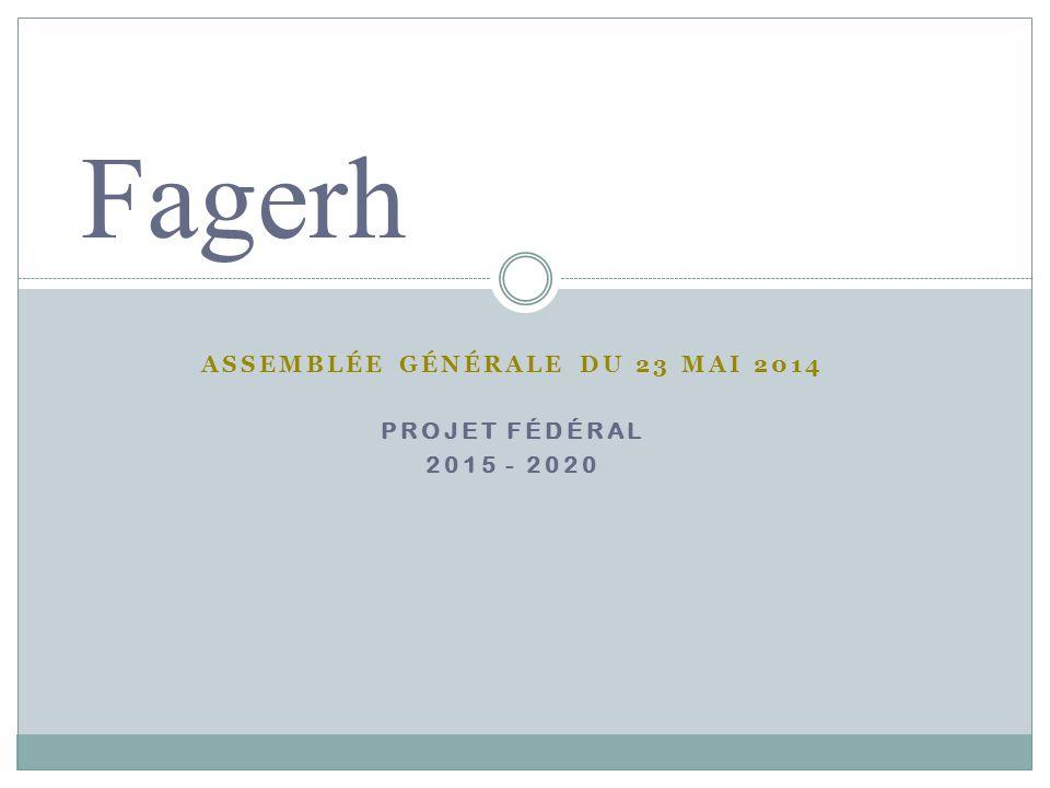 ASSEMBLÉE GÉNÉRALE DU 23 MAI 2014 PROJET FÉDÉRAL 2015 - 2020 Fagerh
