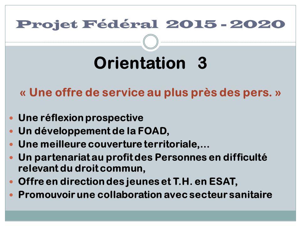 Projet Fédéral 2015 - 2020 Orientation 3 « Une offre de service au plus près des pers. » Une réflexion prospective Un développement de la FOAD, Une me