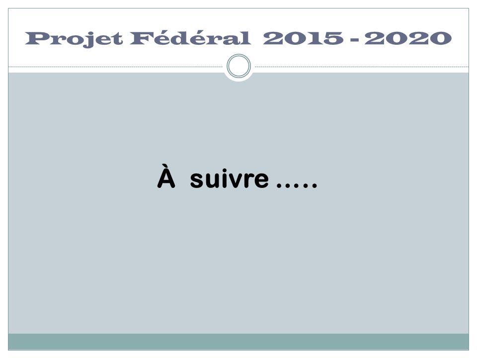 Projet Fédéral 2015 - 2020 À suivre …..