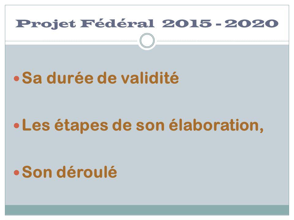 Projet Fédéral 2015 - 2020 Sa durée de validité Les étapes de son élaboration, Son déroulé