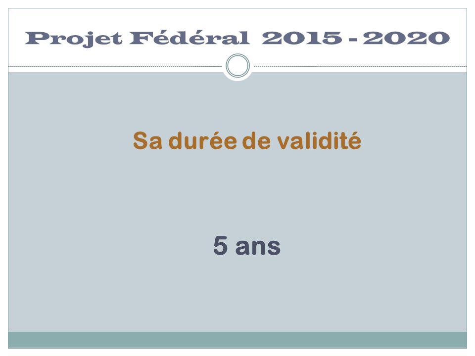 Projet Fédéral 2015 - 2020 Sa durée de validité 5 ans
