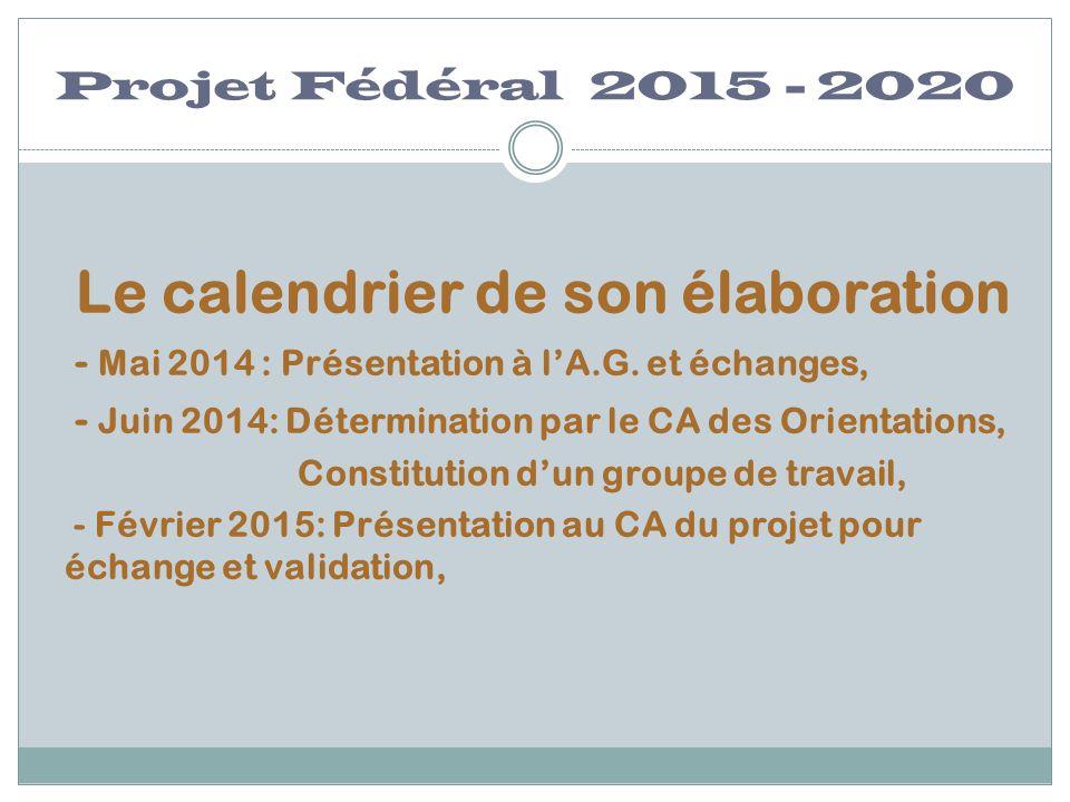 Projet Fédéral 2015 - 2020 Le calendrier de son élaboration - Mai 2014 : Présentation à l'A.G. et échanges, - Juin 2014: Détermination par le CA des O