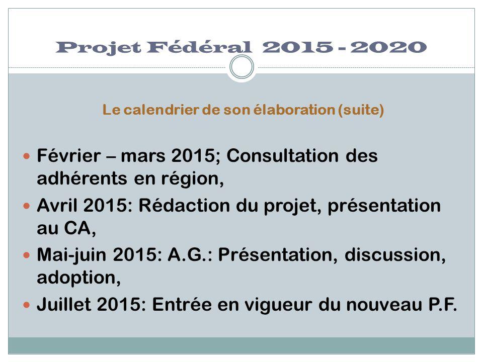 Projet Fédéral 2015 - 2020 Le calendrier de son élaboration (suite) Février – mars 2015; Consultation des adhérents en région, Avril 2015: Rédaction d