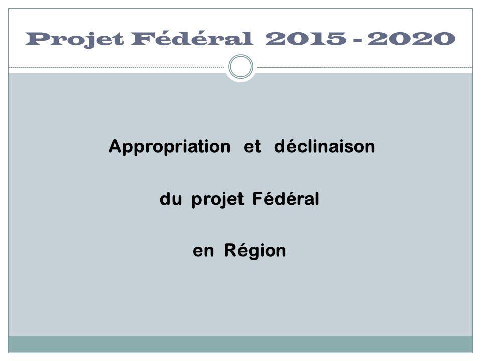 Projet Fédéral 2015 - 2020 Appropriation et déclinaison du projet Fédéral en Région