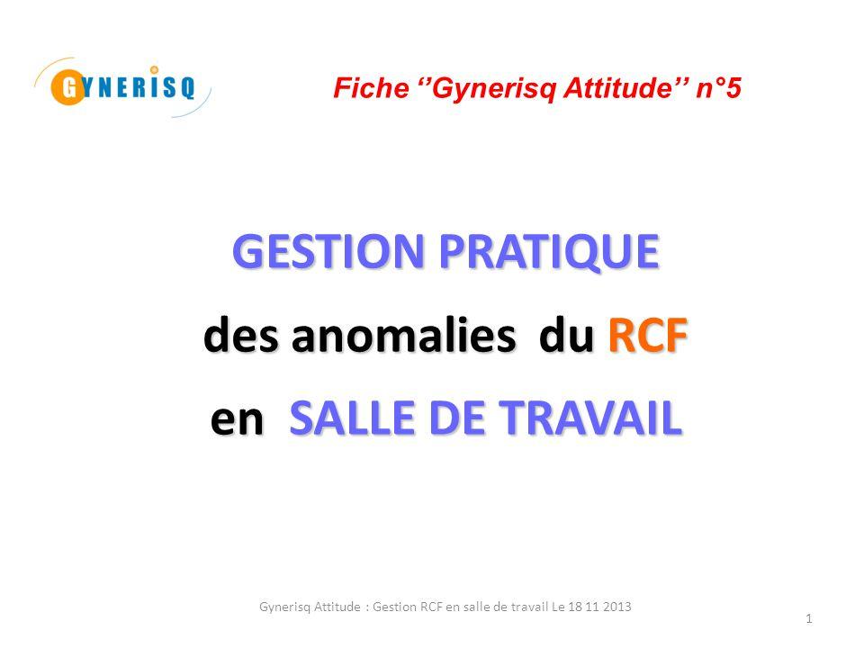 Gynerisq Attitude : Gestion RCF en salle de travail Le 18 11 2013 2 PREAMBULE anomalies du RCF 1 – La lecture et l'interprétation des anomalies du RCF pendant le travail sont un sujet récurent en obstétrique, avec deux conséquences en apparence opposées (5, 7, 8) : la pertinence des décisions médicales qui en découlent avec la notion d'interventions abusives'' la fréquence de leur mise en cause sur le plan médico-légal avec la notion ''du retard d'intervention'' langage commun 2 – Ces dernières années ont vu la mise au point d'une sémiologie permettant l'utilisation d'un langage commun (2, 3, 4, 12).
