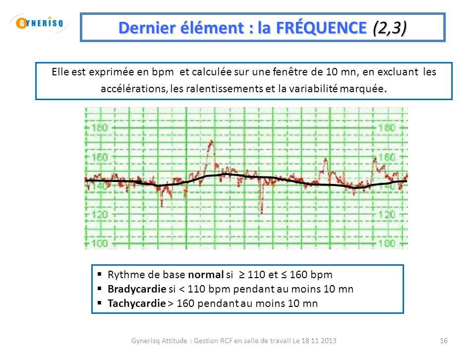 Gynerisq Attitude : Gestion RCF en salle de travail Le 18 11 201316 Dernier élément : la FRÉQUENCE (2,3) Elle est exprimée en bpm et calculée sur une
